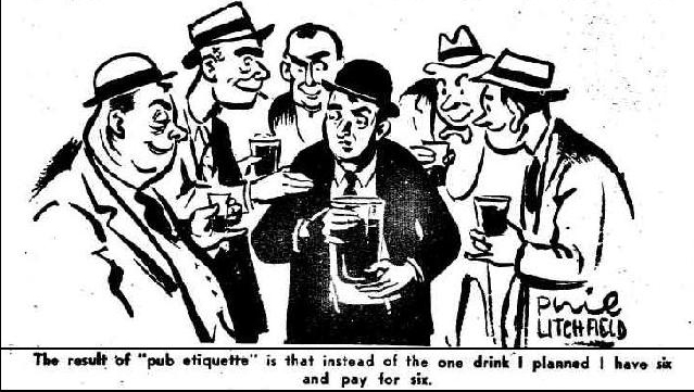 """The result  of """"pub etiquette"""" is that instead of the one drink I planned I have six and pay for six."""