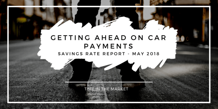 Time in the Market Savings Rate Report – May 2018 – Getting Ahead on my Car Payments