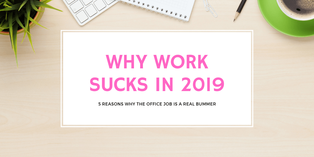 5 Reasons Why Work Sucks in 2019