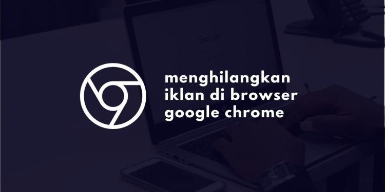 Cara Menghilangkan Iklan di Google Chrome