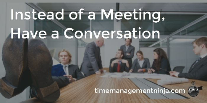 Instead of a meeting have a conversation