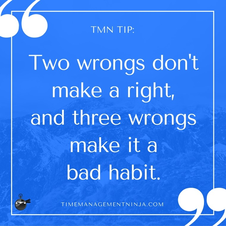 Two wrongs don't make a right, and three wrongs make it a bad habit. (1)