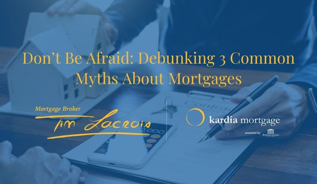 Don't Be Afraid: Debunking 3 Common Myths About Mortgages