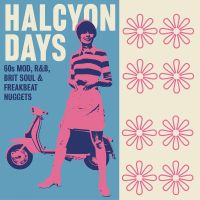 Now Hear This: Various Artists | Halcyon Days: 60s Mod, R&B, Brit Soul & Freakbeat Nuggets