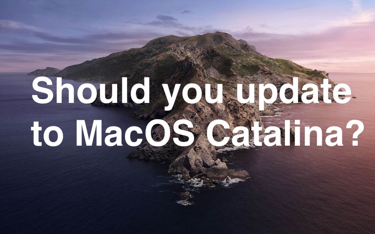 Should You Update to MacOS Catalina? Or Wait? Or Not At All?