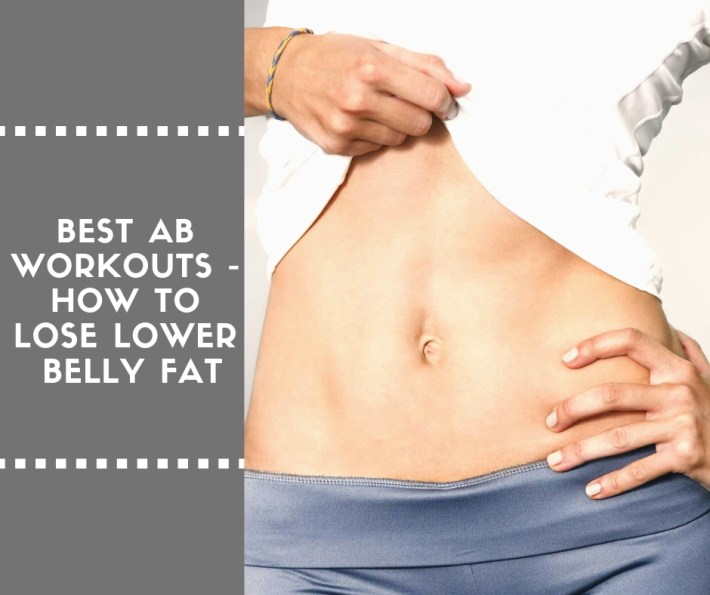 Best Ab Workouts – How To Lose Lower Belly Fat