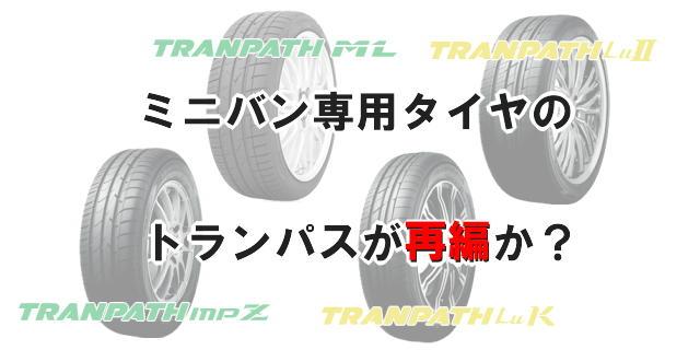 ・ミニバン専用タイヤのトランパスが再編か?
