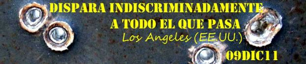 Dispara indiscriminadamente a todo el que pasa. Los Angeles (EE.UU.) 09DIC11