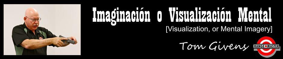 Imaginación o Visualización Mental [Visualization, or Mental Imagery], por Tom Givens, de RangeMaster
