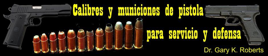 Calibres y municiones de pistola para servicio y defensa, por Dr. Gary K. Roberts.