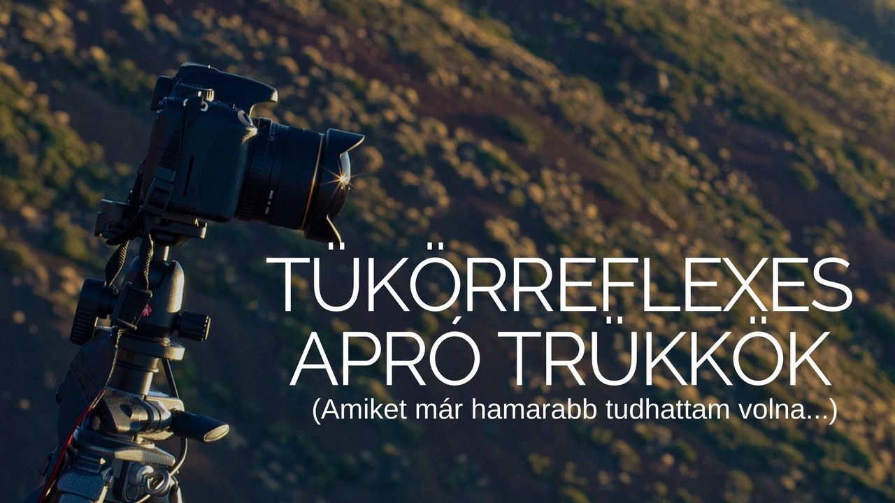 8 apró trükk tükörreflexes fényképezőgépekhez (amiket jó lett volna hamarabb tudnom)