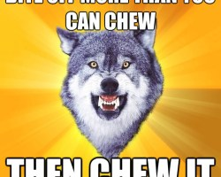 Courage Wolf: Bite off more than you can chew and then chew it.