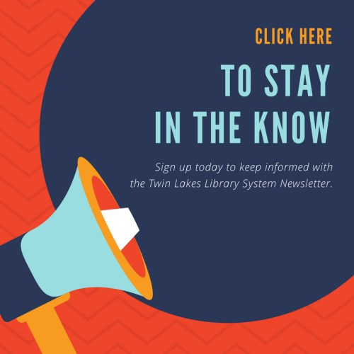 Click here to stay in the know. Sign up today to keep informed with the Twin Lakes Library System Newsletter.