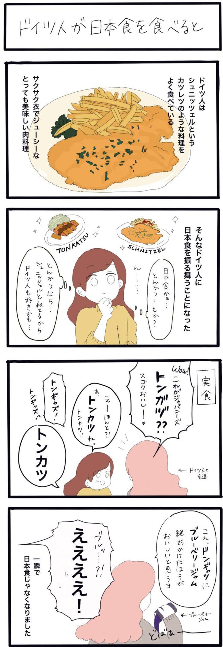 ドイツ人はシュ二ッツェルというカツレツのような料理をよくたべている。 サクサク衣でジューシーなとっても美味しい肉料理。 そんなドイツ人に日本食をふるまう事になった。 私:「日本食かー、とんかつ…とか?」 んー 私:「とんかつならシュ二ッツェルと似てるからドイツ人も好きかも...」 実食!! ドイツ人の友達:「Wow.これがジャパニーズトンガヅ??スゴクおいしー♡」 私:「えーほんと?!あ、とんかつね。とんかつ!」 ドイツ人の友達:「トンギャズ!」 私:「とんかつ」 ドイツ人の友達:「これ、ドンギャツにブルーベリージャム絶対かけた方がおいしいと思うヨ」 ブルーベリージャム、どばば~~ 私:「ブルッ?!ええええええええ!」 一瞬で日本食じゃなくなりました。