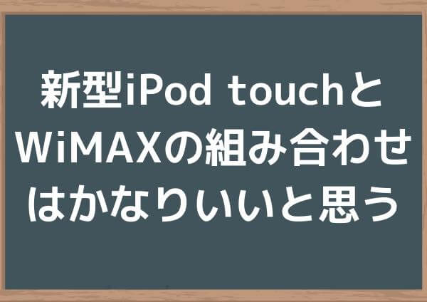 新型iPod touchとWiMAXの組み合わせはかなりいいと思う