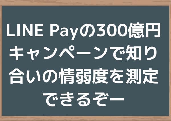 LINE Payの300億円キャンペーンで知り合いの情弱度を測定できるぞー