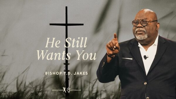 He Still Wants You - Bishop T.d. Jakes (Sermon Notes + Pdf) Photo August 4, 2021