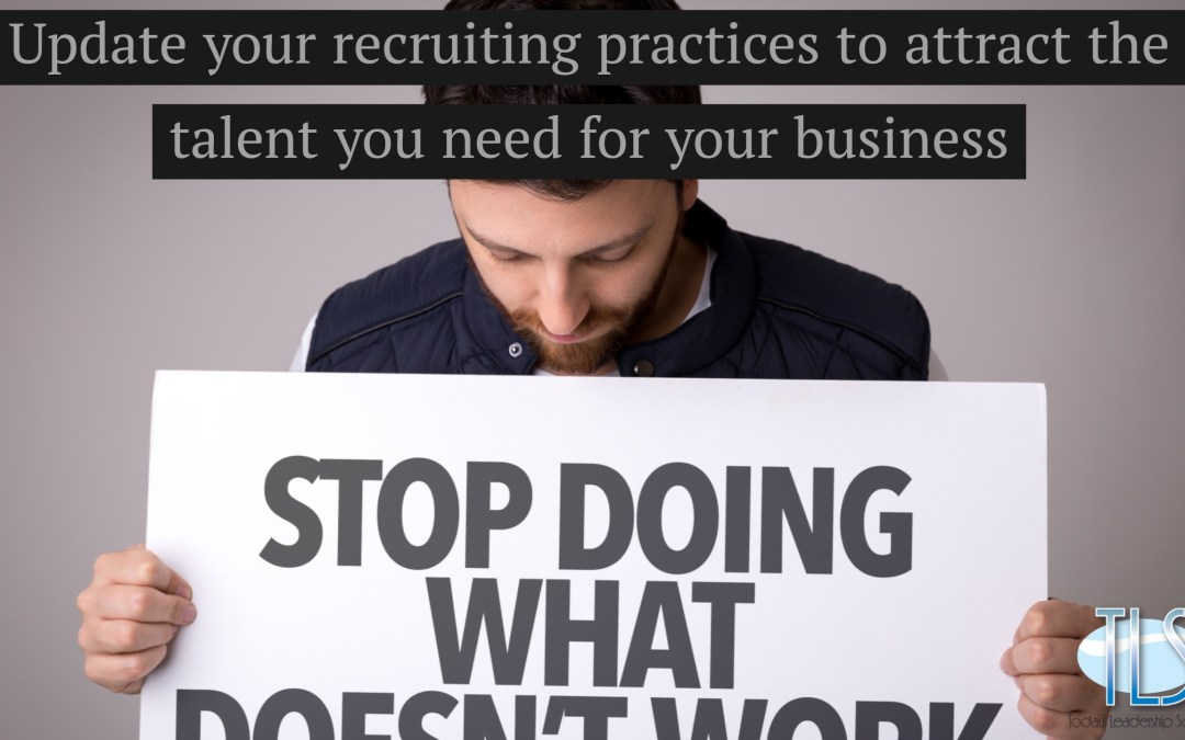 Update your recruiting practices to attract the talent you need for your business