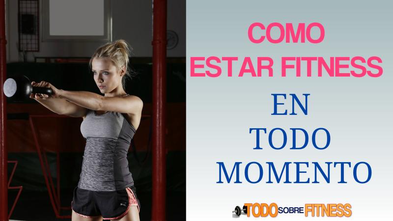 Como estar Fitness En Todo Momento