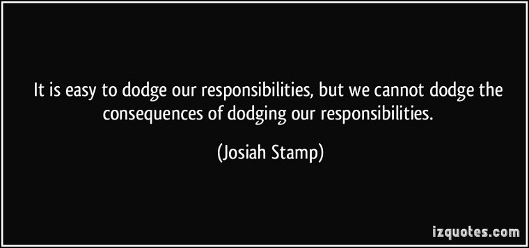 Consequential Adversity: It is easy to dodge our responsibilities, but we cannot dodge the consequences of dodging our responsibilities. Josiah Stamp, from izquote.com