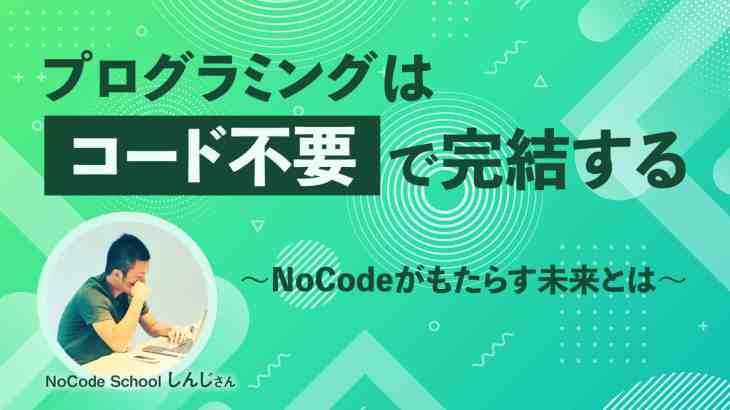 〜プログラミングは「コード不要」で完結する〜NoCodeがもたらすIT業界への衝撃や将来性についてしんじさんに聞いてみた