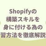 【初心者向け】Shopifyの構築スキルを身に付ける為の学習方法を徹底解説!