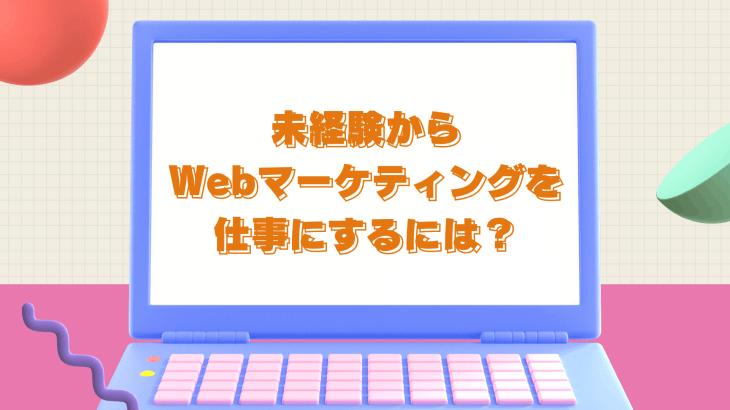 未経験からWebマーケティングを仕事にするには?座学より実践できる環境を用意しよう!