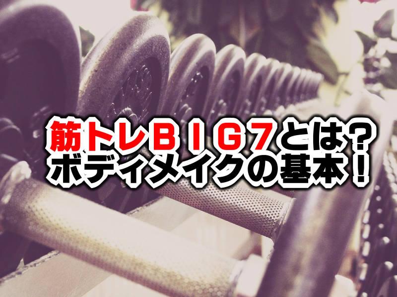 【知っておきたい】筋トレBIG7はBIG3を超えたボディメイクの基本!
