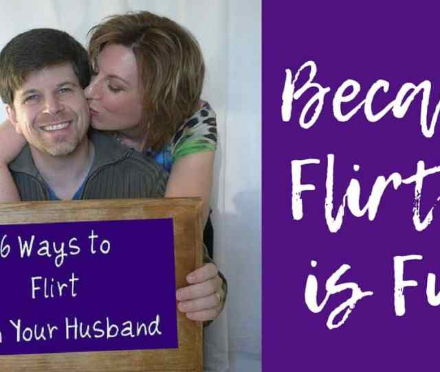 29 Days To Great Sex Day 10 16 Ways To Flirt With Your Husband