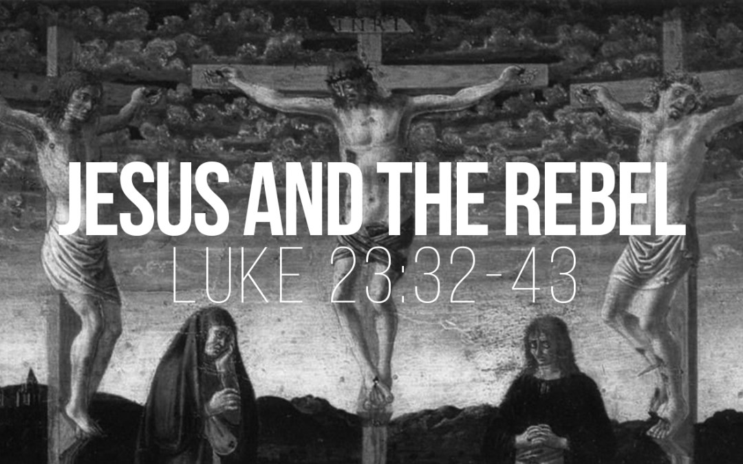 Jesus and the Rebel - Luke 23:32-43 - A sermon by Tom French
