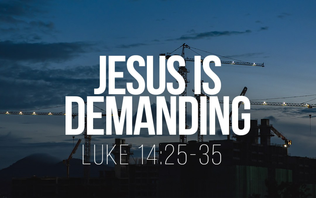 Jesus is Demanding – Luke 14:25-35