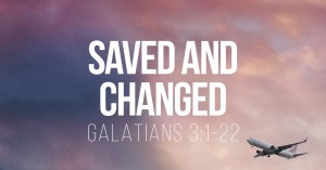 Saved and Changeed - Galatians 3:1-22 - a Bible talk by Tom French