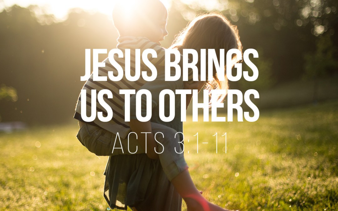 Jesus Brings Us to Others – Acts 3:1-11