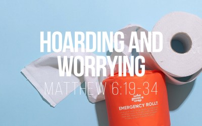 Hoarding and Worrying – Matthew 6v19-34