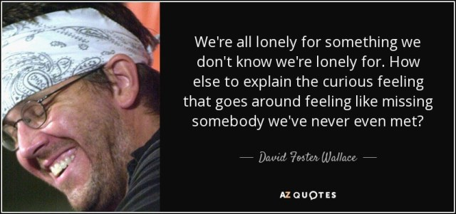 quote-we-re-all-lonely-for-something-we-don-t-know-we-re-lonely-for-how-else-to-explain-the-david-foster-wallace-42-95-84