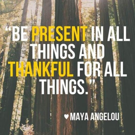 Be-present-Be-Thankful-Maya-Angelou_daily-inspiration