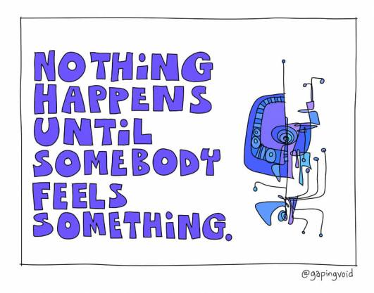 nothing happens until somebody feels something
