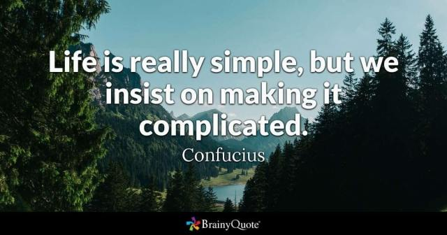 Business is simple: Life is really simple, but we insist on making it complicated. - Confucius