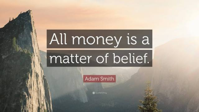 All money is a matter of belief. Adam Smith