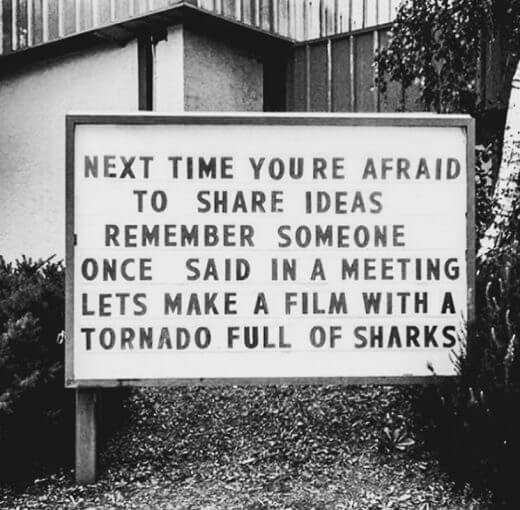 "Next time you're afraid to share an idea…remember someone once said in a meeting ""let's make a film with a tornado full of sharks"""
