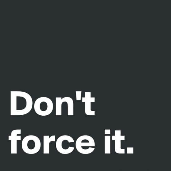 Don't force it.