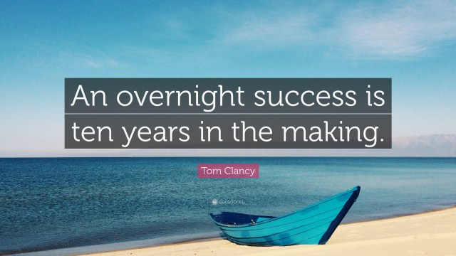 """An overnight success is ten years in the making"" ~ Tom Clancy"