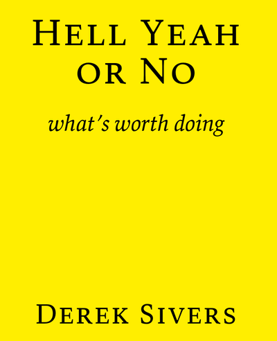 Say Yes to Less. Hell Yeah or No - What's Worth Doing - Derek Sivers