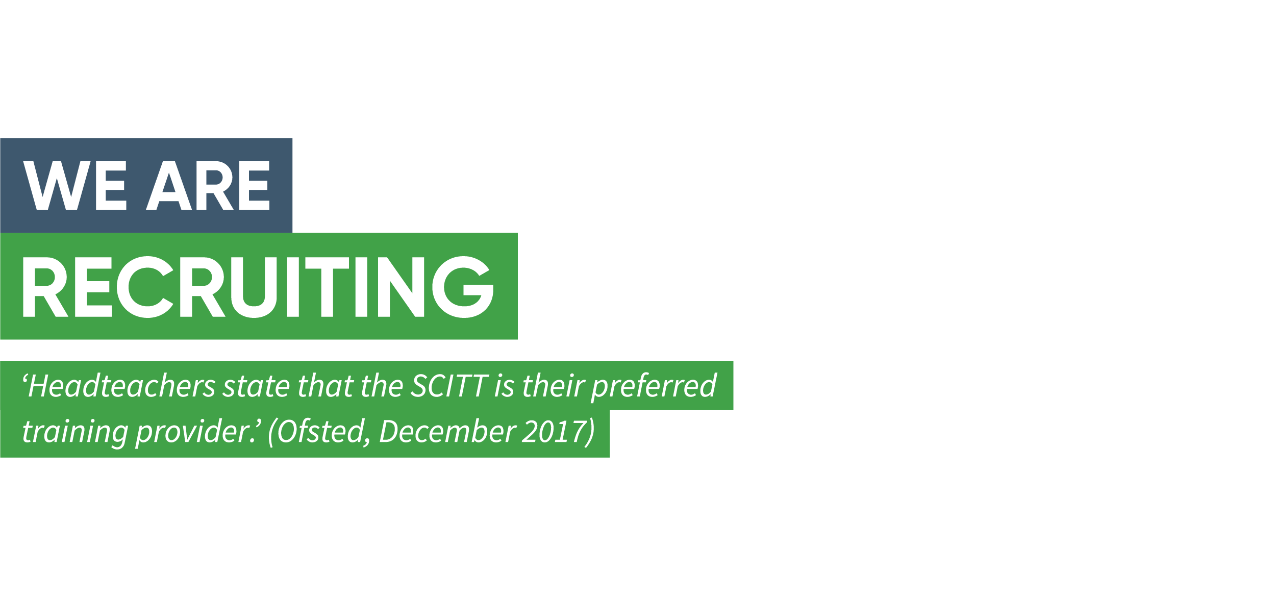 "A green banner reading, ""We are recruiting. 'Headteachers state that the SCITT is their preferred training provider.' (Ofsted, December 2017)."