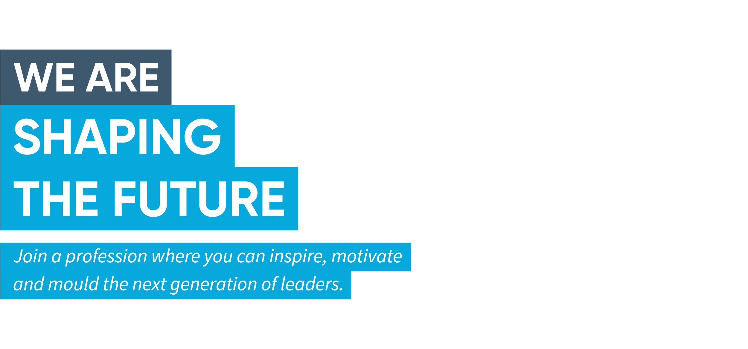 "A blue banner saying, ""We are shaping the future. Join a profession where you can inspire, motivate and mould the next generation of leaders."""