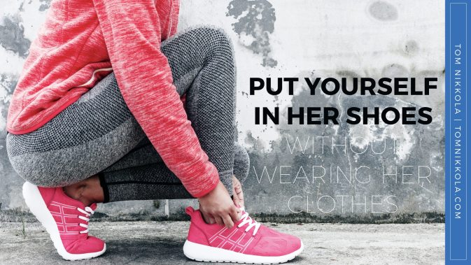 Put Yourself in Her Shoes Without Wearing Her Clothes | Tom Nikkola