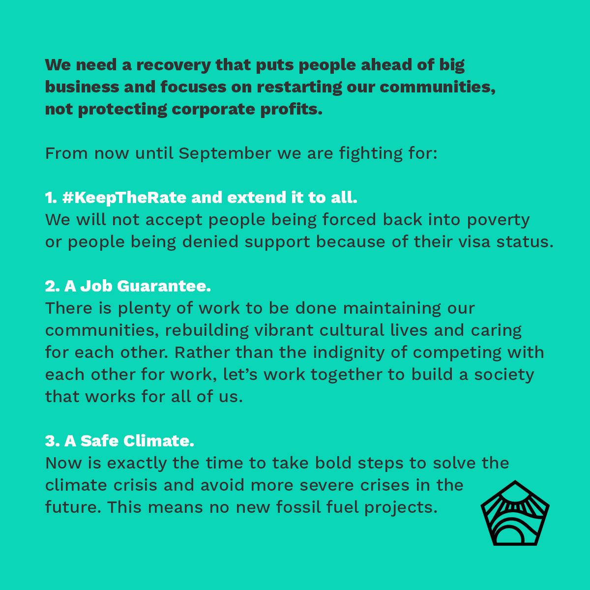 We need a recovery that puts people ahead of big business and focuses on restarting our communities, not protecting corporate profits. From now until September we are fighting for: 1. KeepTheRate and extend it to all - We will not accept people being forced back into poverty or people being denied support because of their visa status. 2. A Job Guarantee - There is plenty of work to be done maintaining our communities, rebuilding vibrant cultural lives and caring for each other. Rather than the indignity of competing with each other for work, let's work together to build a society that works for all of us. 3. A Safe Climate - Now is exactly the time to take bold steps to solve the climate crisis and avoid more severe crises in the future. This means no new fossil fuel projects.