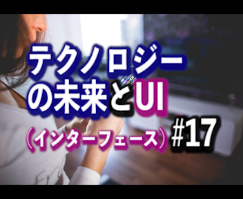 #17 テクノロジーの未来とUI(ユーザーインターフェース)