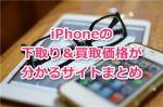 iPhoneの下取り&買取価格が分かるサイト(ダイワン、ソフマップ等)まとめ