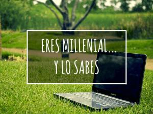 ERES MILLENNIAL… Y LO SABES